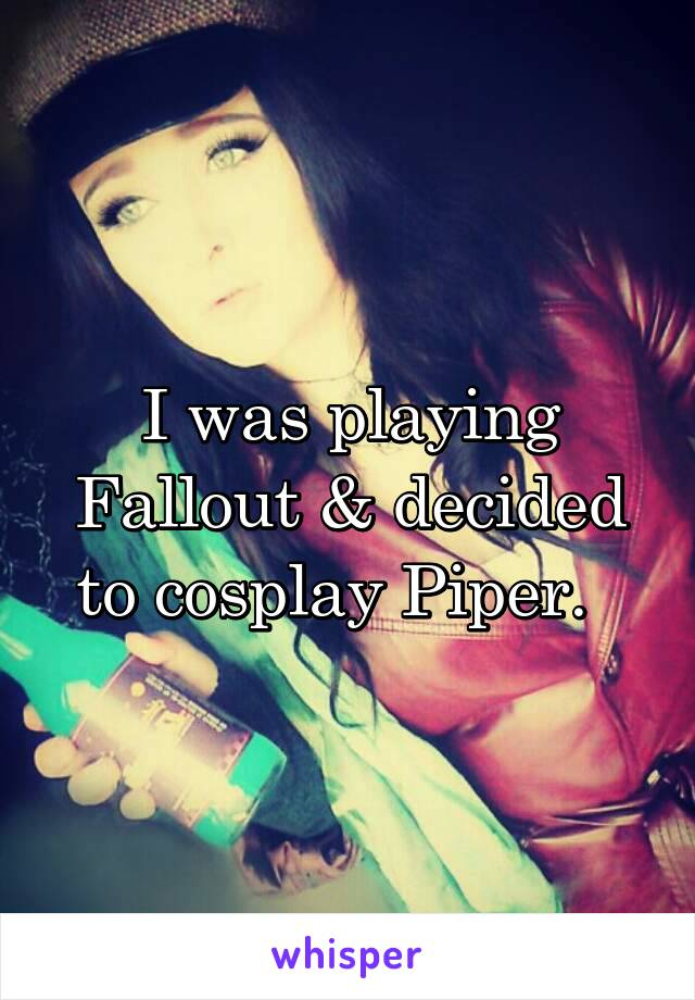 I was playing Fallout & decided to cosplay Piper.