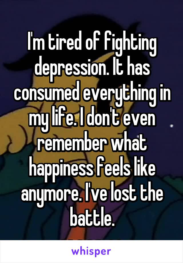 I'm tired of fighting depression. It has consumed everything in my life. I don't even remember what happiness feels like anymore. I've lost the battle.