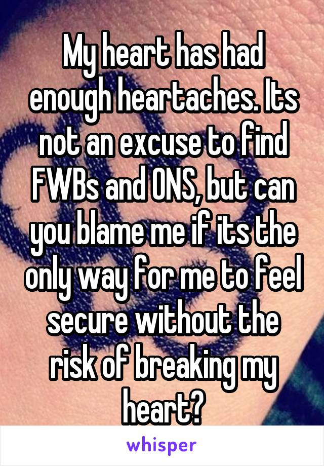 My heart has had enough heartaches. Its not an excuse to find FWBs and ONS, but can you blame me if its the only way for me to feel secure without the risk of breaking my heart?