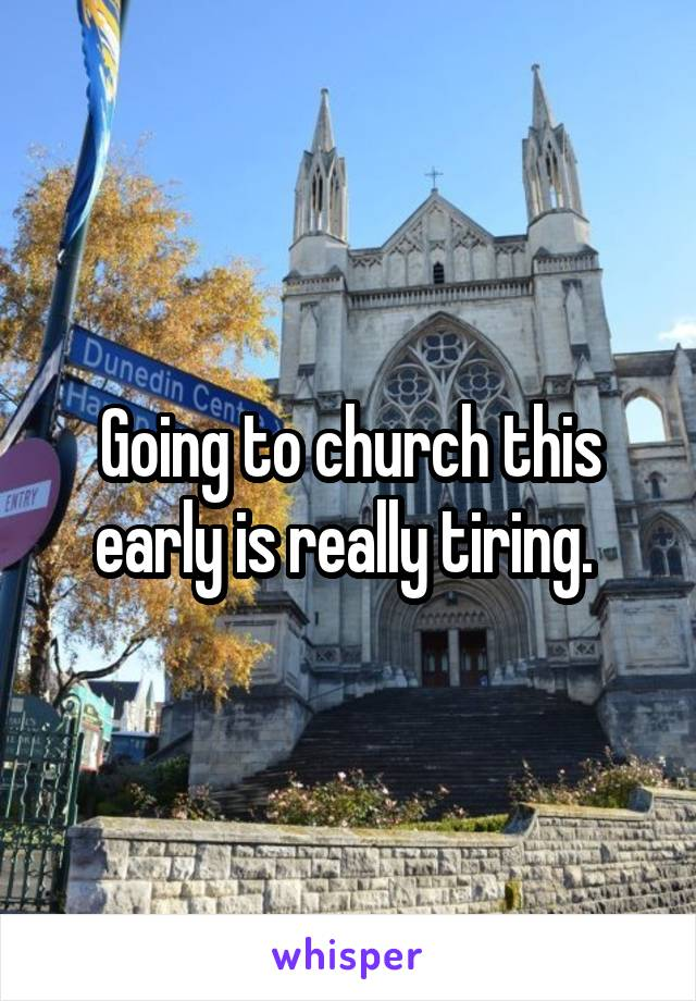 Going to church this early is really tiring.