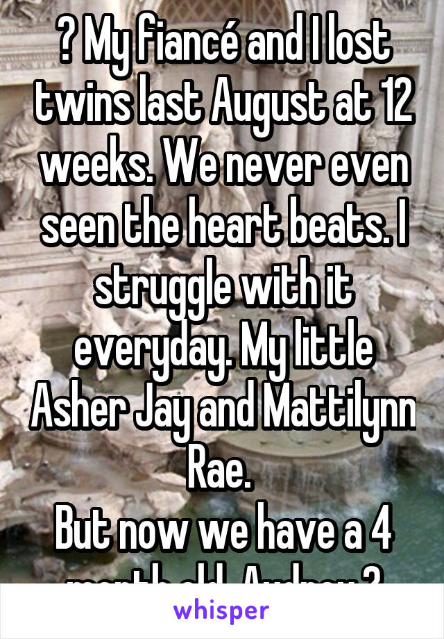 😞 My fiancé and I lost twins last August at 12 weeks. We never even seen the heart beats. I struggle with it everyday. My little Asher Jay and Mattilynn Rae.  But now we have a 4 month old, Audrey.😌