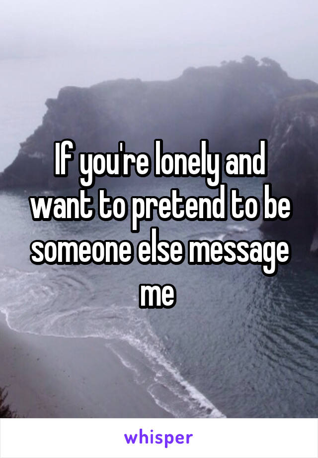 If you're lonely and want to pretend to be someone else message me