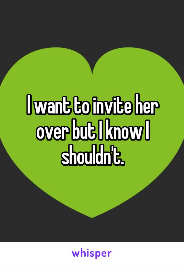I want to invite her over but I know I shouldn't.