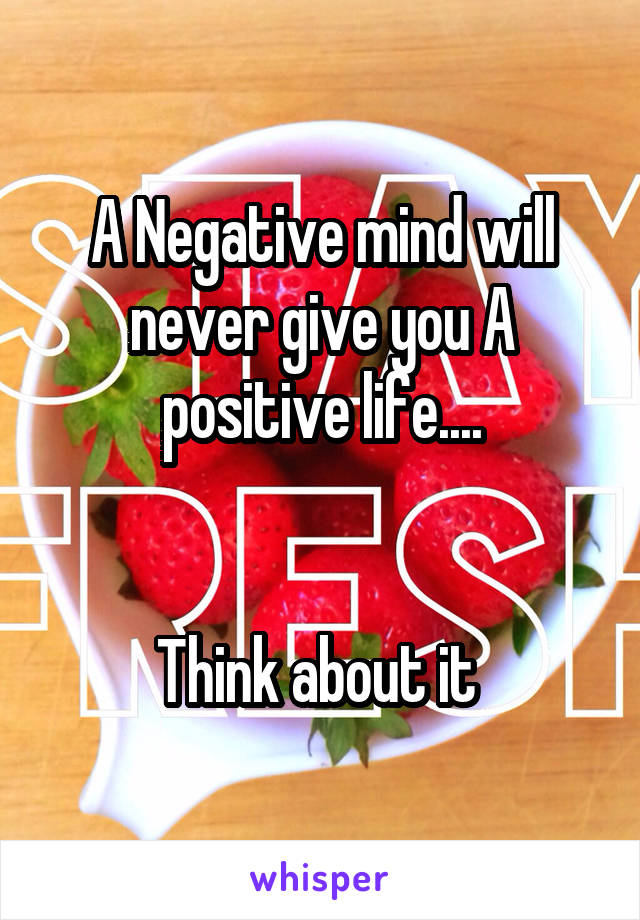 A Negative mind will never give you A positive life....   Think about it