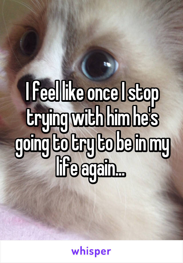 I feel like once I stop trying with him he's going to try to be in my life again...