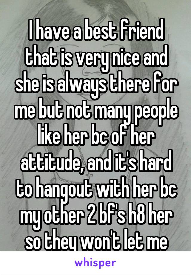 I have a best friend that is very nice and she is always there for me but not many people like her bc of her attitude, and it's hard to hangout with her bc my other 2 bf's h8 her so they won't let me
