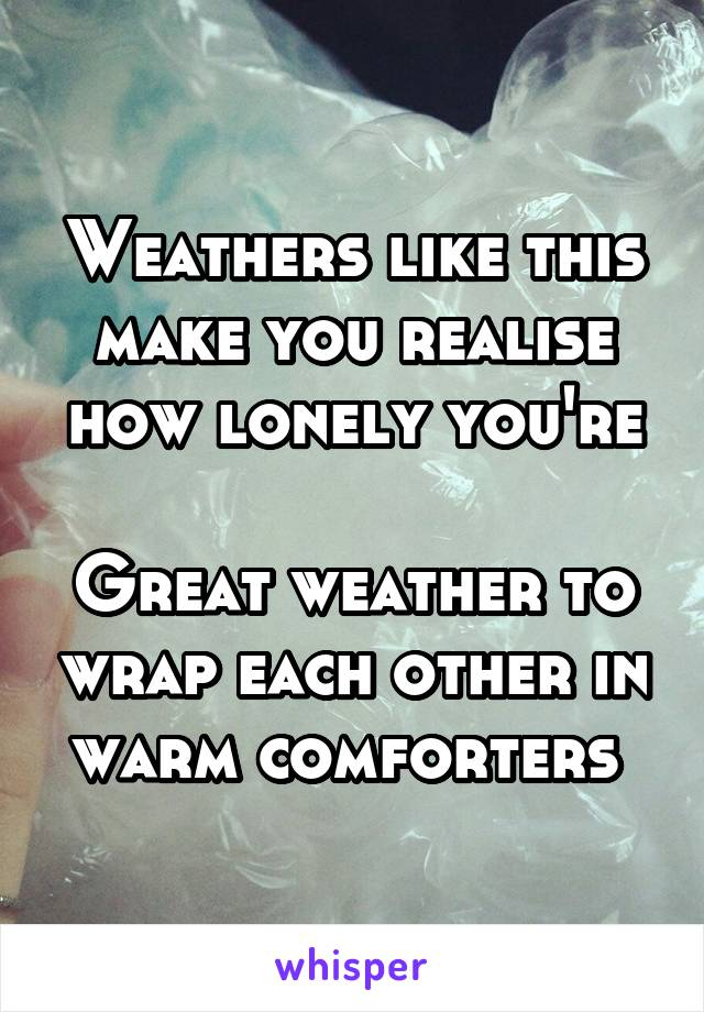 Weathers like this make you realise how lonely you're  Great weather to wrap each other in warm comforters