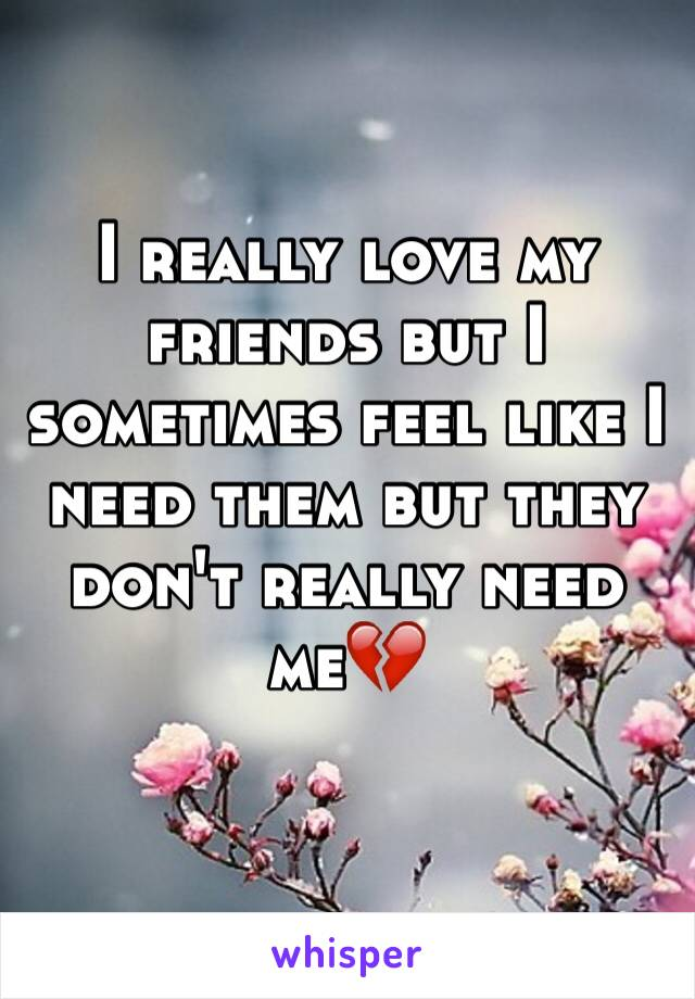 I really love my friends but I sometimes feel like I need them but they don't really need me💔