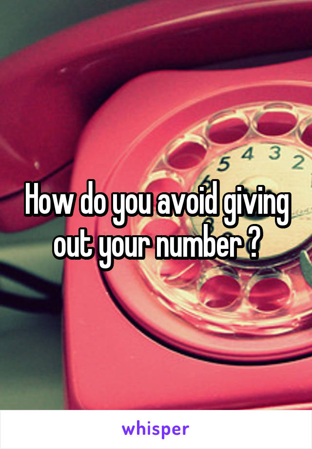 How do you avoid giving out your number ?