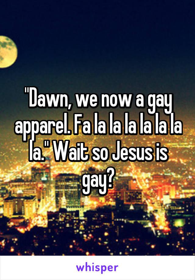 """Dawn, we now a gay apparel. Fa la la la la la la la."" Wait so Jesus is gay?"