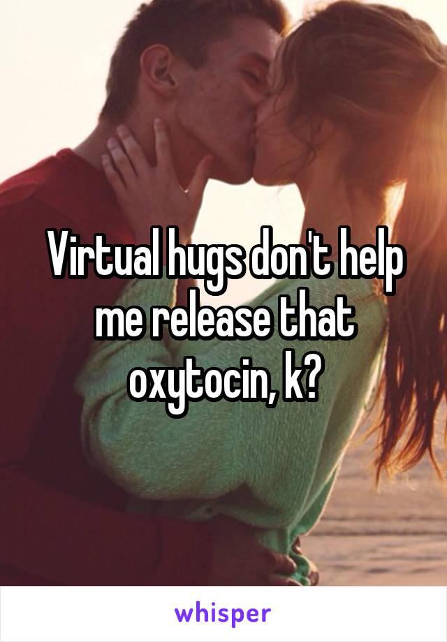 Virtual hugs don't help me release that oxytocin, k?