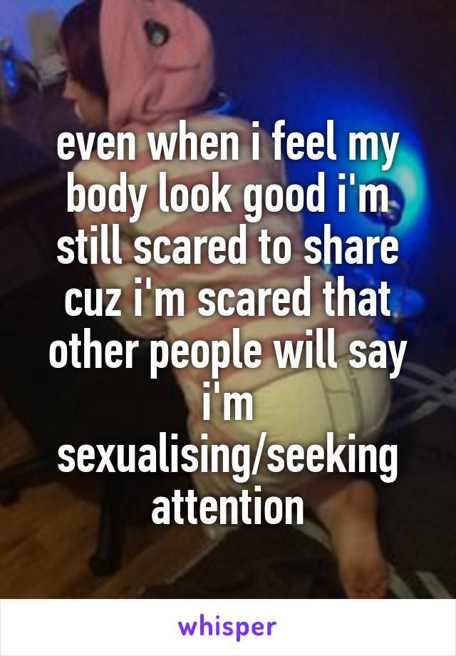 even when i feel my body look good i'm still scared to share cuz i'm scared that other people will say i'm sexualising/seeking attention