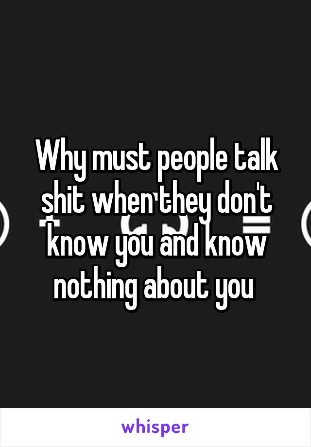 Why must people talk shit when they don't know you and know nothing about you