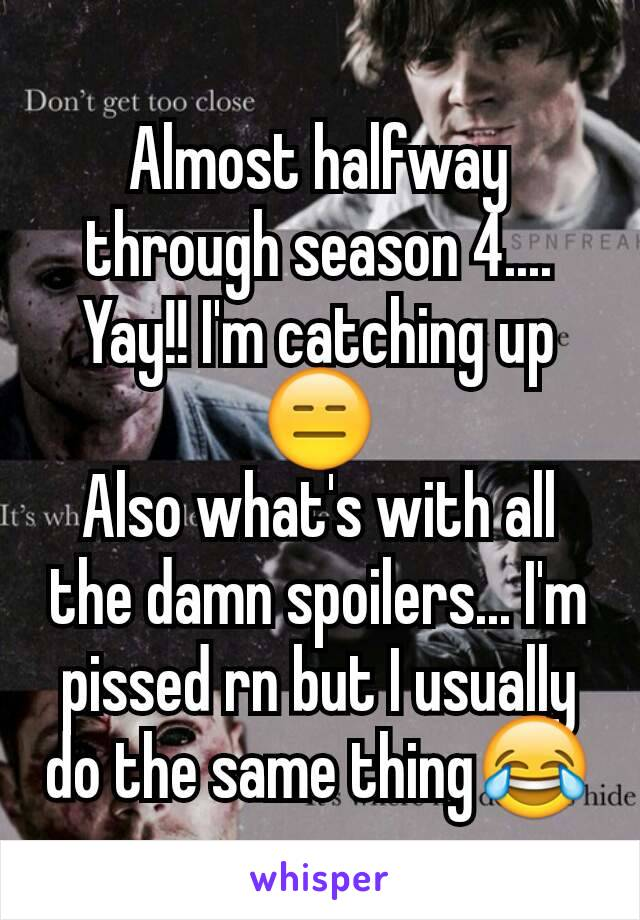 Almost halfway through season 4.... Yay!! I'm catching up😑 Also what's with all the damn spoilers... I'm pissed rn but I usually do the same thing😂