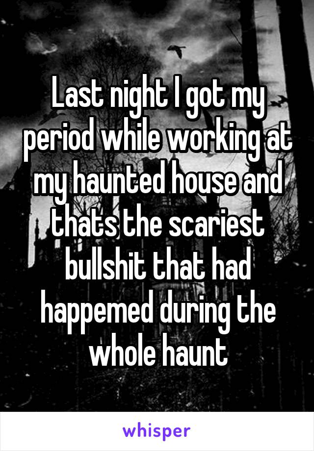 Last night I got my period while working at my haunted house and thats the scariest bullshit that had happemed during the whole haunt