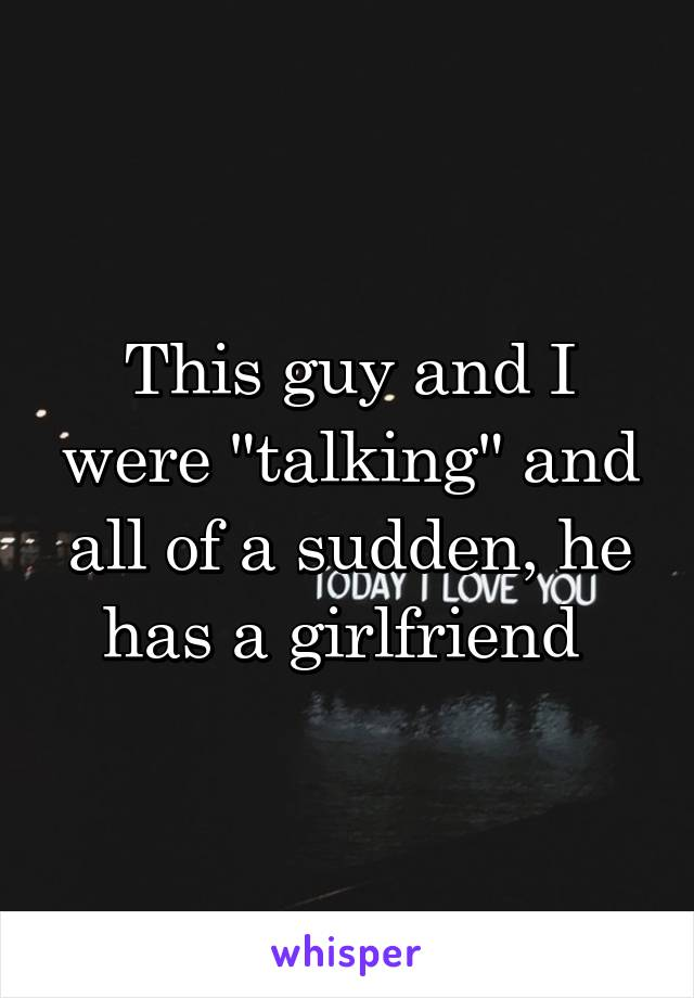 """This guy and I were """"talking"""" and all of a sudden, he has a girlfriend"""