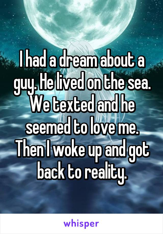 I had a dream about a guy. He lived on the sea. We texted and he seemed to love me. Then I woke up and got back to reality.
