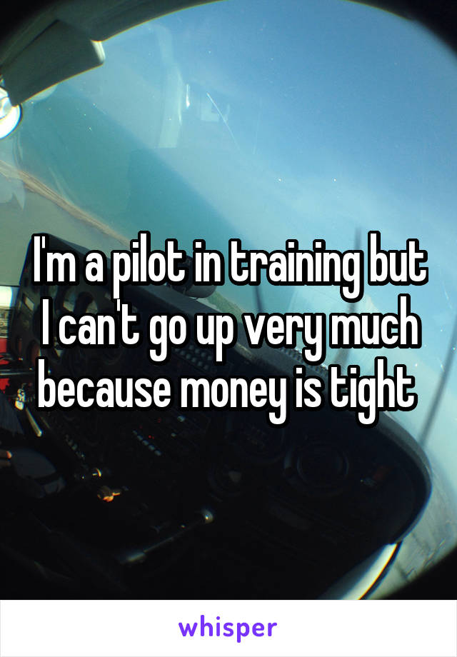 I'm a pilot in training but I can't go up very much because money is tight
