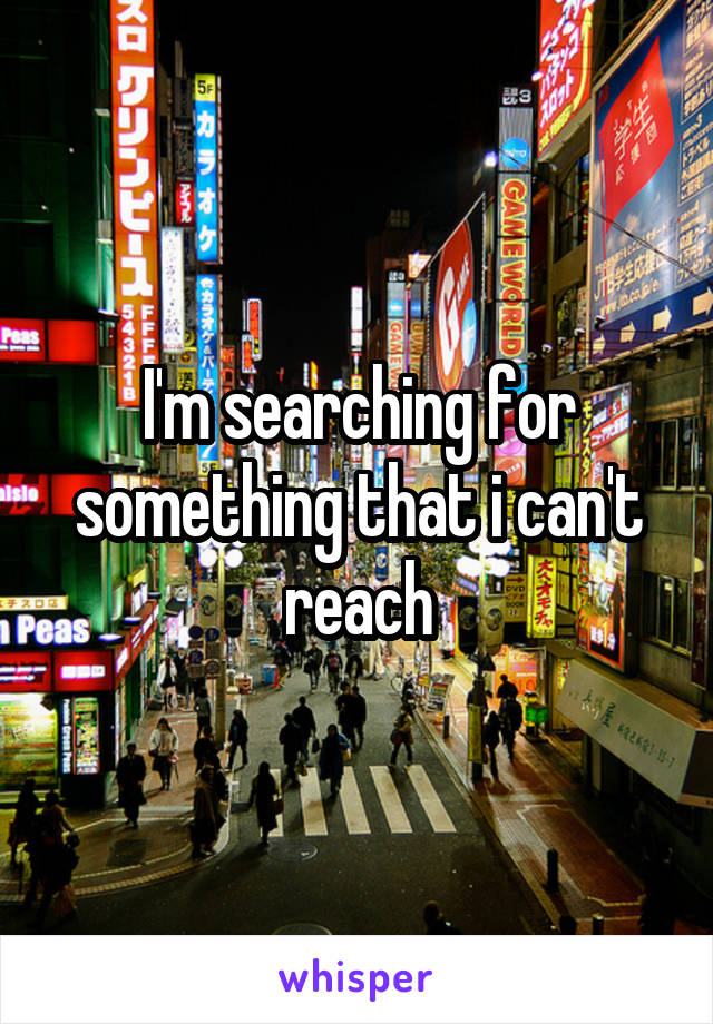 I'm searching for something that i can't reach