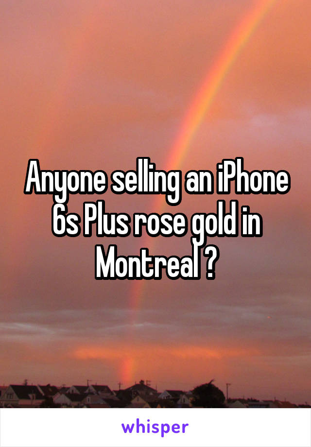 Anyone selling an iPhone 6s Plus rose gold in Montreal ?