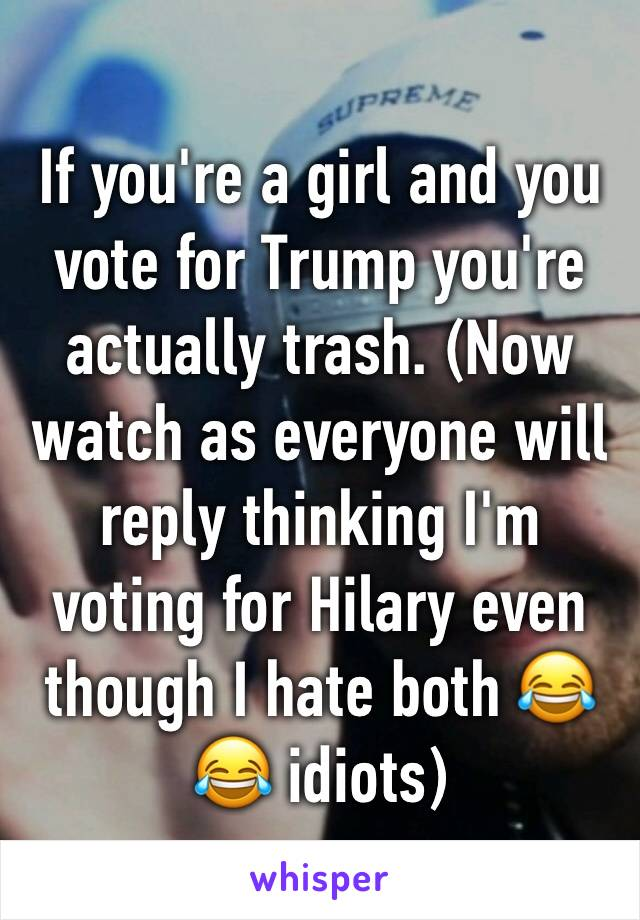If you're a girl and you vote for Trump you're actually trash. (Now watch as everyone will reply thinking I'm voting for Hilary even though I hate both 😂😂 idiots)