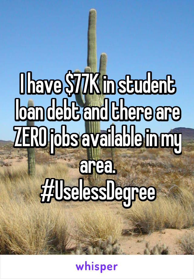 I have $77K in student loan debt and there are ZERO jobs available in my area. #UselessDegree