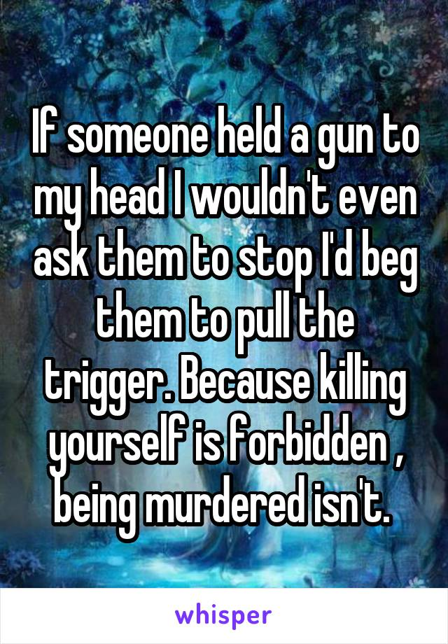 If someone held a gun to my head I wouldn't even ask them to stop I'd beg them to pull the trigger. Because killing yourself is forbidden , being murdered isn't.