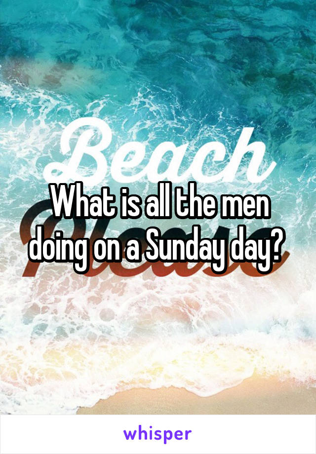 What is all the men doing on a Sunday day?
