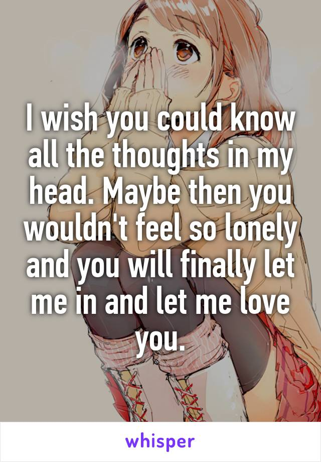 I wish you could know all the thoughts in my head. Maybe then you wouldn't feel so lonely and you will finally let me in and let me love you.
