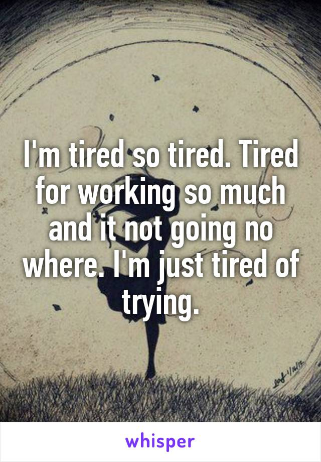 I'm tired so tired. Tired for working so much and it not going no where. I'm just tired of trying.