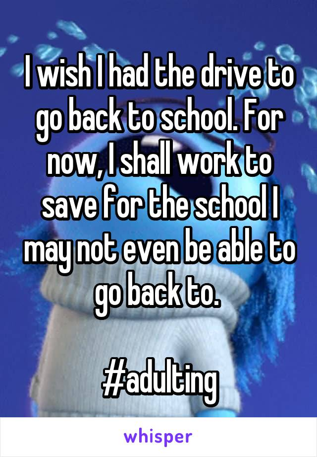 I wish I had the drive to go back to school. For now, I shall work to save for the school I may not even be able to go back to.   #adulting