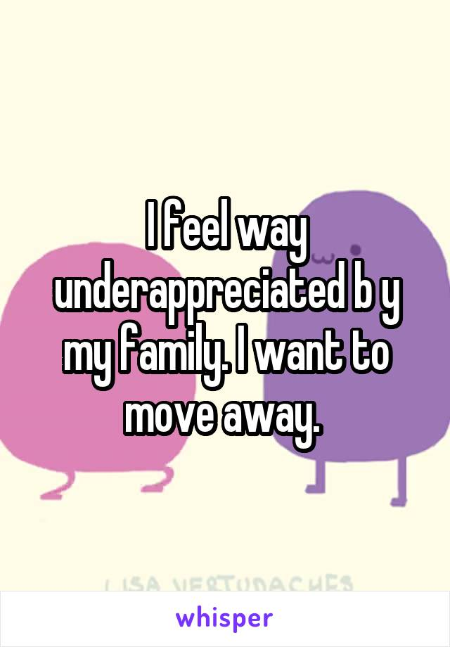I feel way underappreciated b y my family. I want to move away.