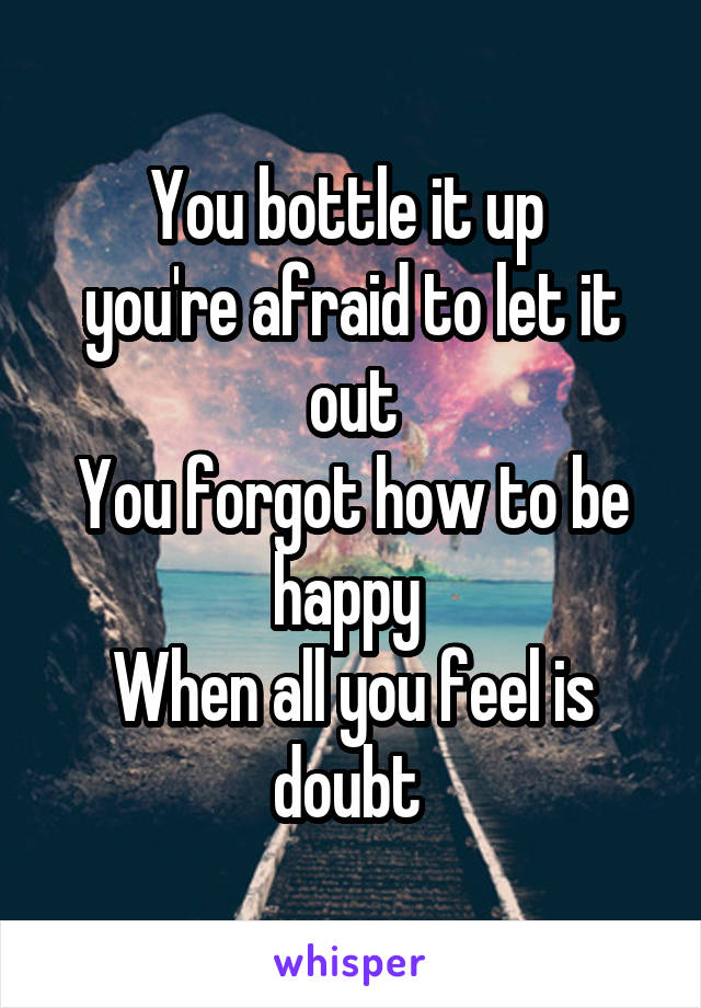 You bottle it up  you're afraid to let it out You forgot how to be happy  When all you feel is doubt