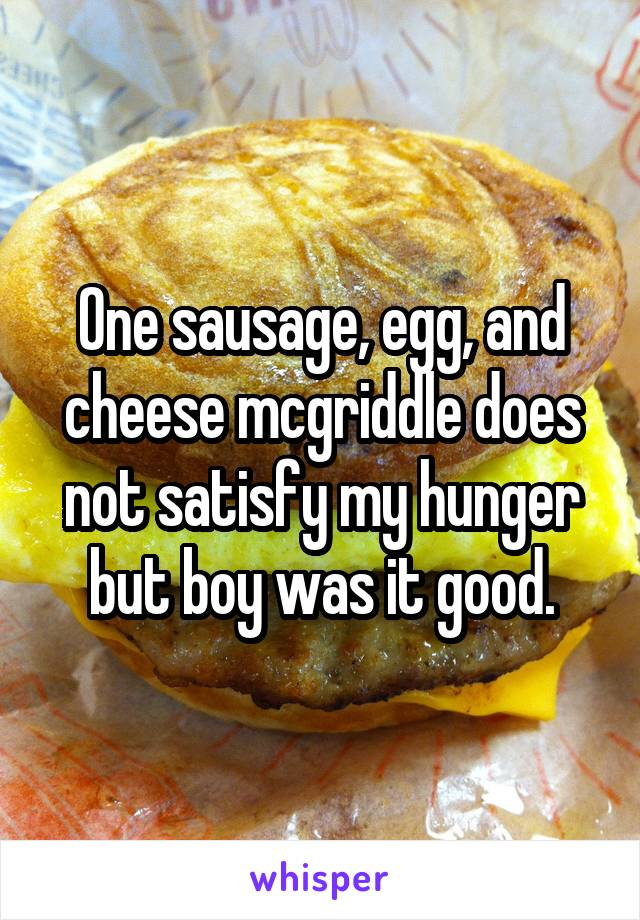 One sausage, egg, and cheese mcgriddle does not satisfy my hunger but boy was it good.