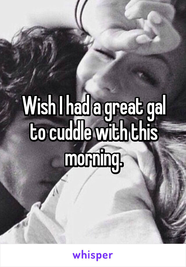 Wish I had a great gal to cuddle with this morning.
