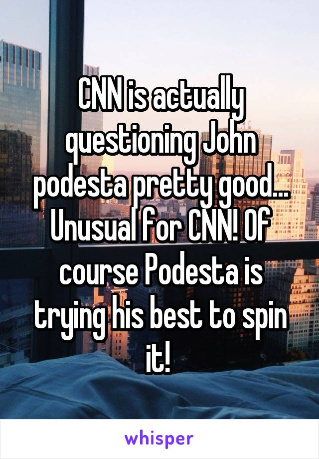 CNN is actually questioning John podesta pretty good... Unusual for CNN! Of course Podesta is trying his best to spin it!