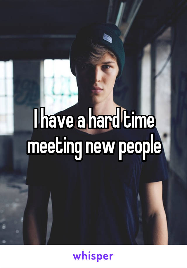 I have a hard time meeting new people