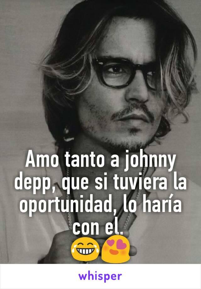 Amo tanto a johnny depp, que si tuviera la oportunidad, lo haría con el.  😂😍