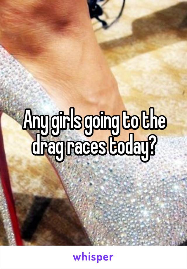 Any girls going to the drag races today?
