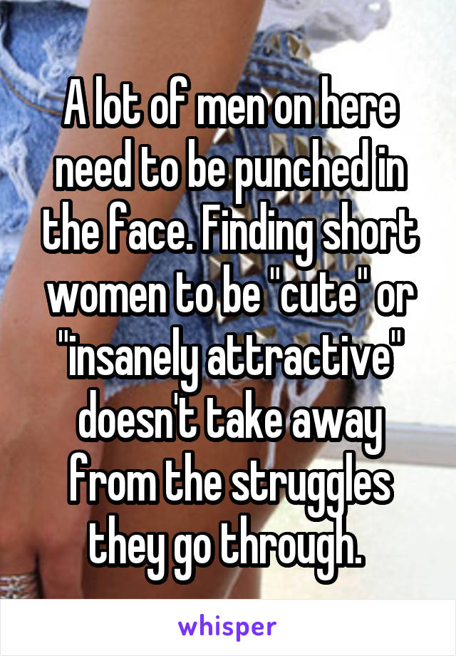 "A lot of men on here need to be punched in the face. Finding short women to be ""cute"" or ""insanely attractive"" doesn't take away from the struggles they go through."