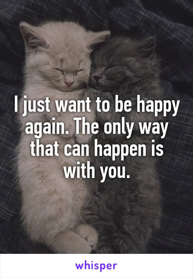 I just want to be happy again. The only way that can happen is with you.