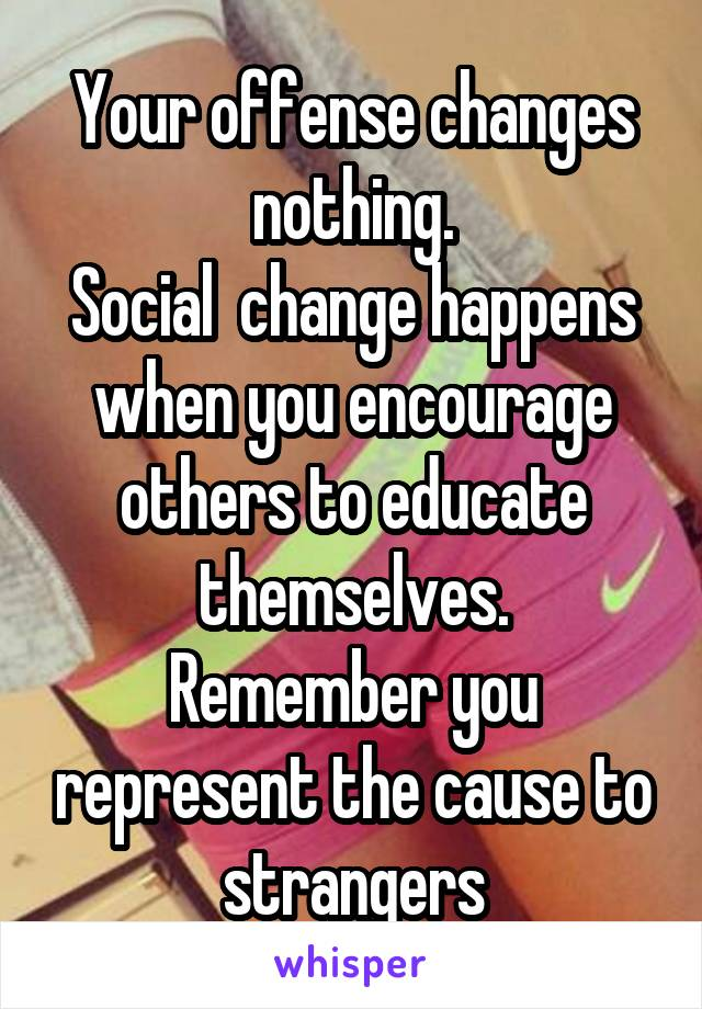 Your offense changes nothing. Social  change happens when you encourage others to educate themselves. Remember you represent the cause to strangers