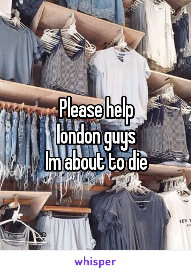 Please help london guys Im about to die