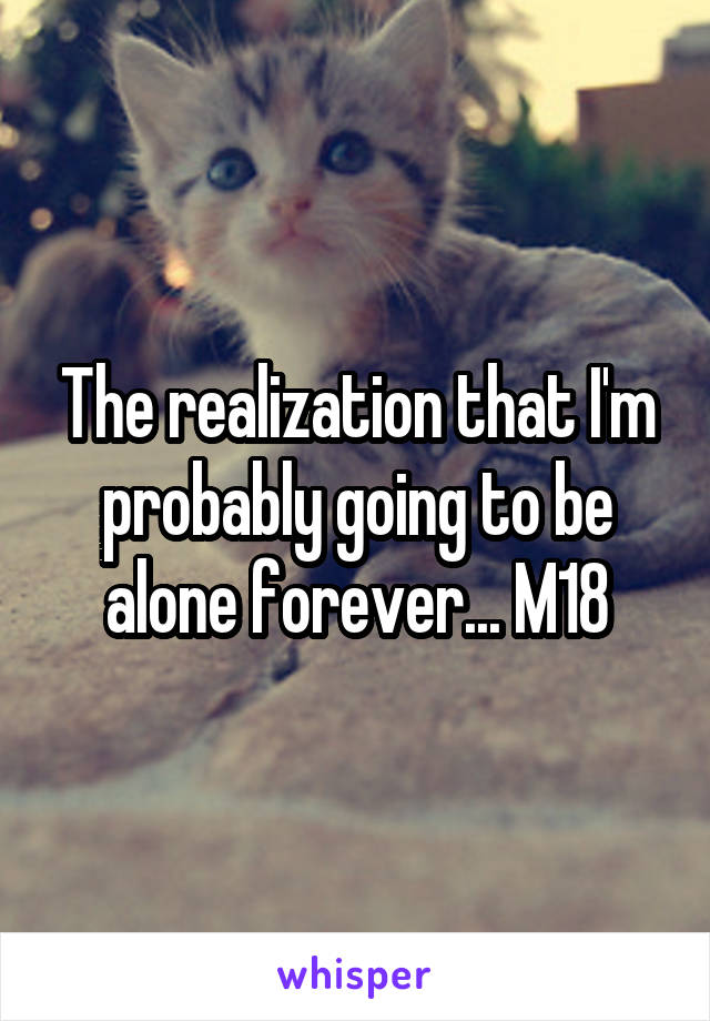 The realization that I'm probably going to be alone forever... M18