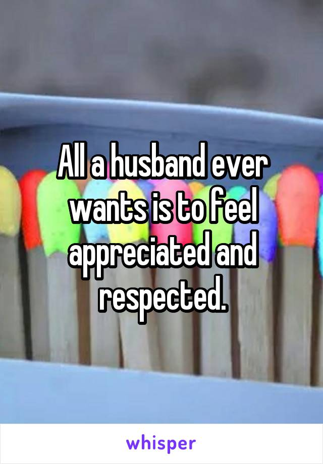 All a husband ever wants is to feel appreciated and respected.