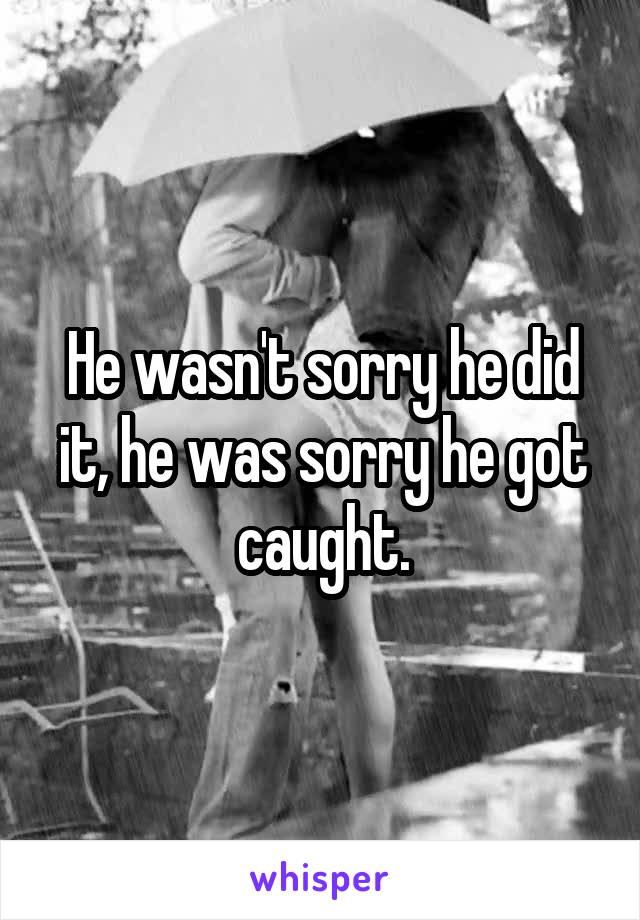 He wasn't sorry he did it, he was sorry he got caught.