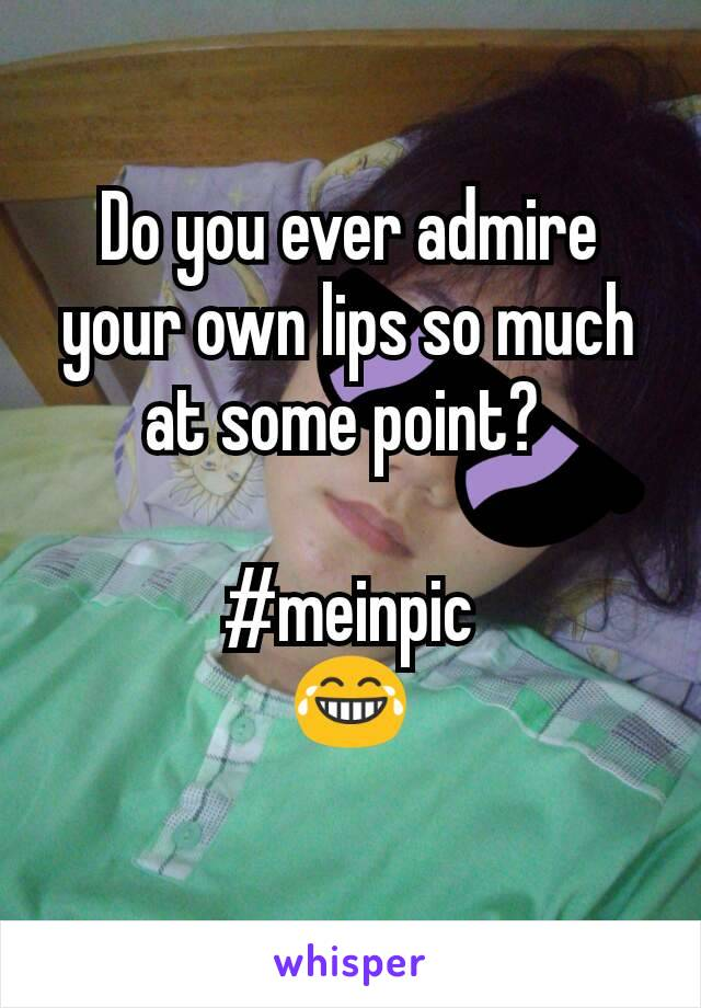 Do you ever admire your own lips so much at some point?   #meinpic 😂