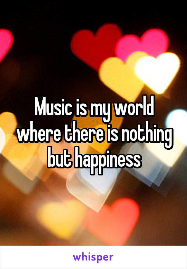 Music is my world where there is nothing but happiness