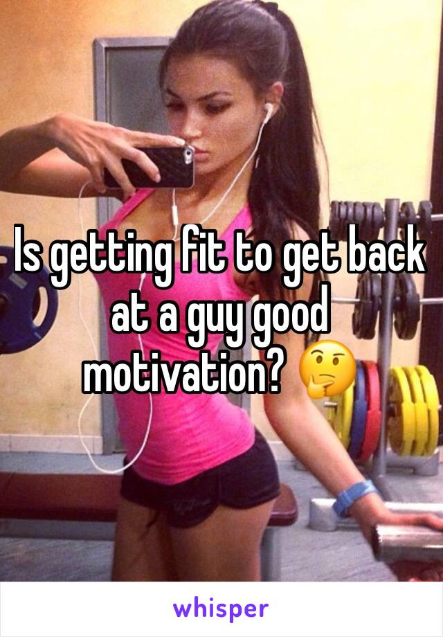 Is getting fit to get back at a guy good motivation? 🤔