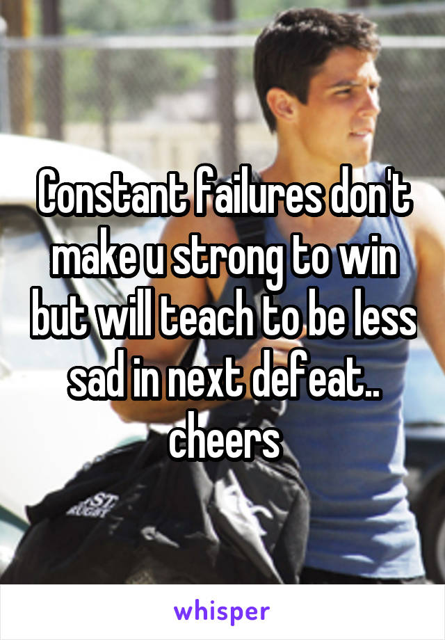 Constant failures don't make u strong to win but will teach to be less sad in next defeat.. cheers